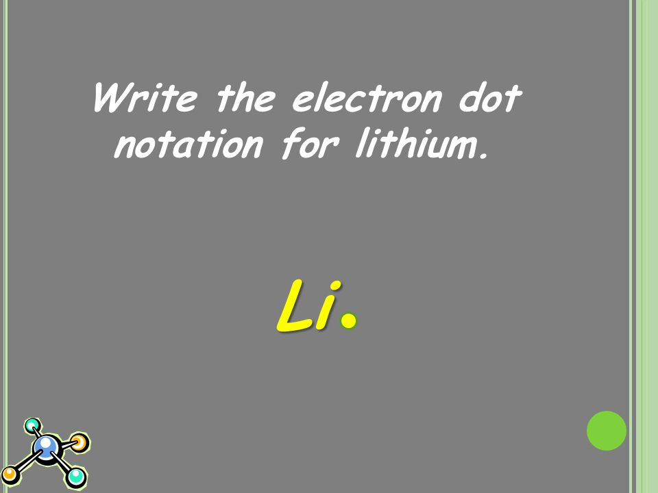 Write the electron dot notation for lithium. Li