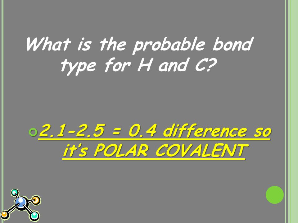 What is the probable bond type for H and C? 2.1-2.5 = 0.4 difference so it's POLAR COVALENT