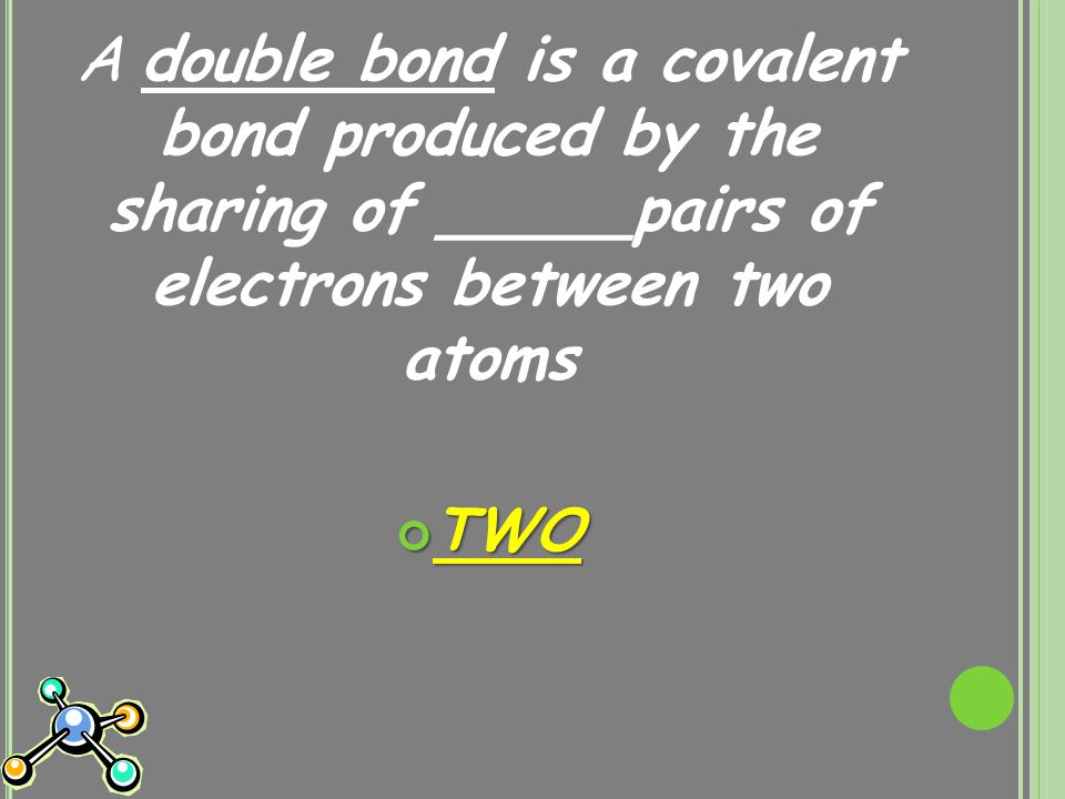 A double bond is a covalent bond produced by the sharing of _____pairs of electrons between two atoms TWO