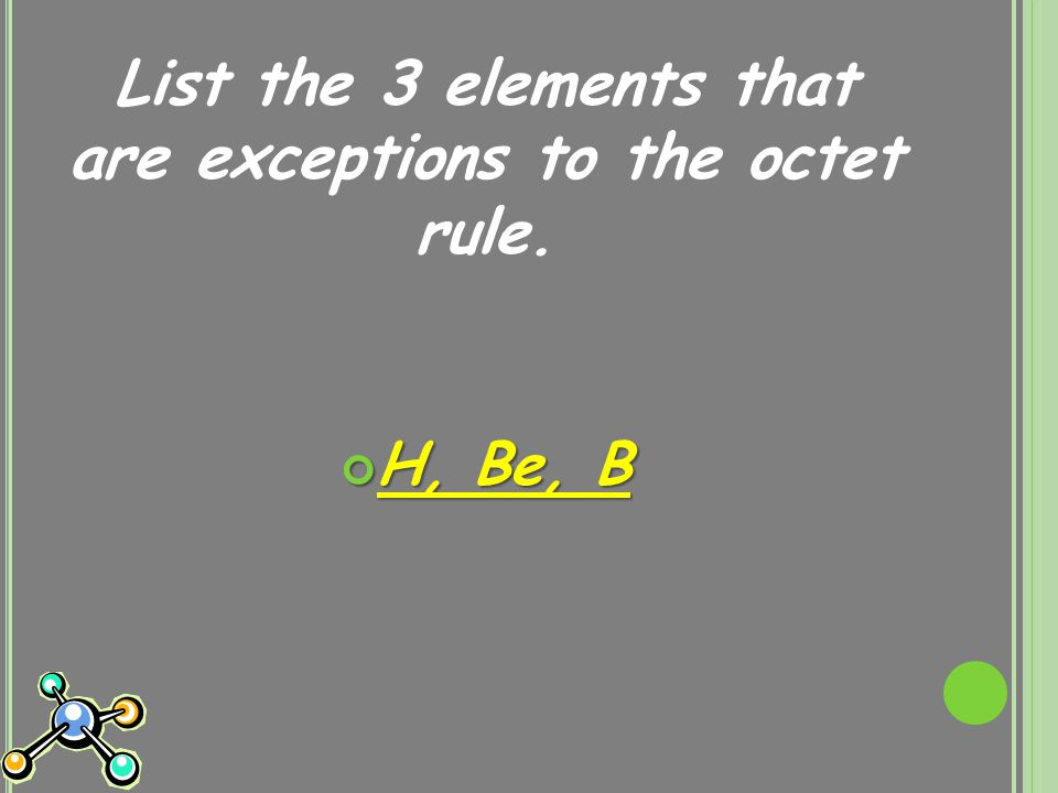 List the 3 elements that are exceptions to the octet rule. H, Be, B