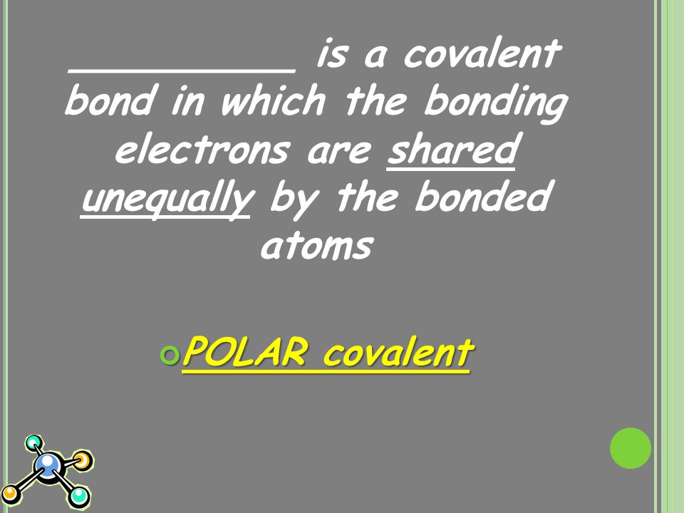 _________ is a covalent bond in which the bonding electrons are shared unequally by the bonded atoms POLAR covalent
