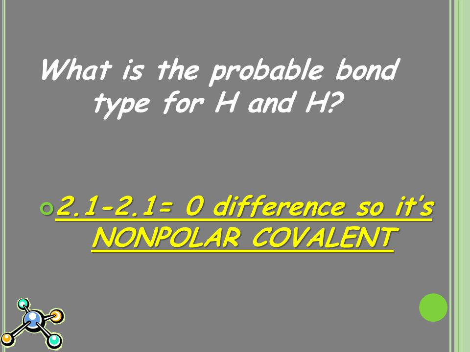 What is the probable bond type for H and H? 2.1-2.1= 0 difference so it's NONPOLAR COVALENT