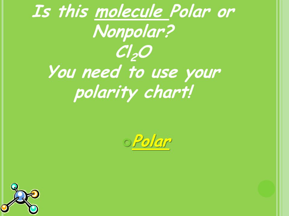 Is this molecule Polar or Nonpolar Cl 2 O You need to use your polarity chart! Polar