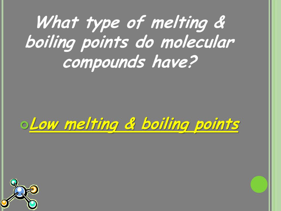 What type of melting & boiling points do molecular compounds have Low melting & boiling points