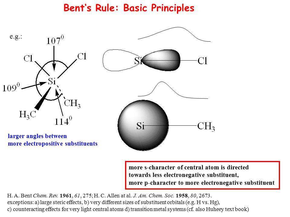 Bent's Rule: Basic Principles H. A. Bent Chem. Rev. 1961, 61, 275; H. C. Allen at al. J. Am. Chem. Soc. 1958, 80, 2673. exceptions: a) large steric ef