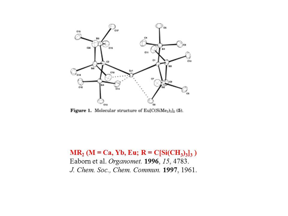MR 2 (M = Ca, Yb, Eu; R = C[Si(CH 3 ) 3 ] 3 ) Eaborn et al. Organomet. 1996, 15, 4783. J. Chem. Soc., Chem. Commun. 1997, 1961.