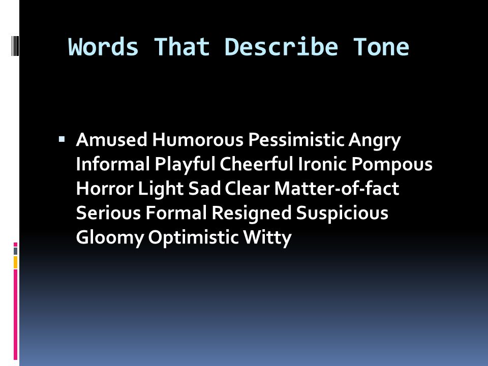Words That Describe Tone  Amused Humorous Pessimistic Angry Informal Playful Cheerful Ironic Pompous Horror Light Sad Clear Matter-of-fact Serious Formal Resigned Suspicious Gloomy Optimistic Witty