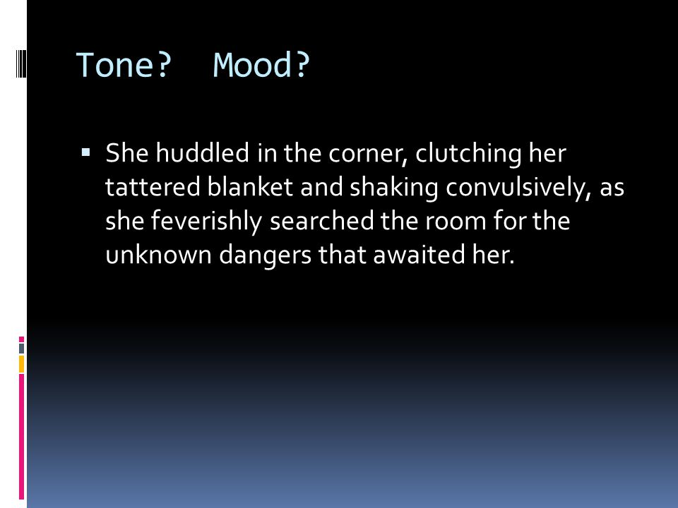 Tone? Mood?  She huddled in the corner, clutching her tattered blanket and shaking convulsively, as she feverishly searched the room for the unknown