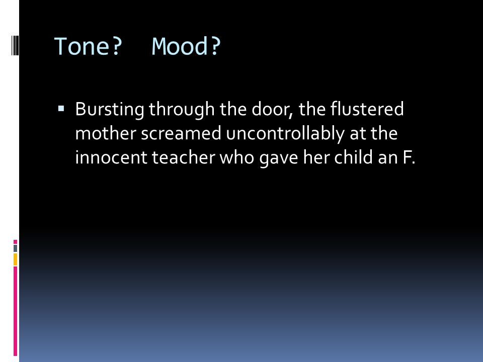 Tone? Mood?  Bursting through the door, the flustered mother screamed uncontrollably at the innocent teacher who gave her child an F.
