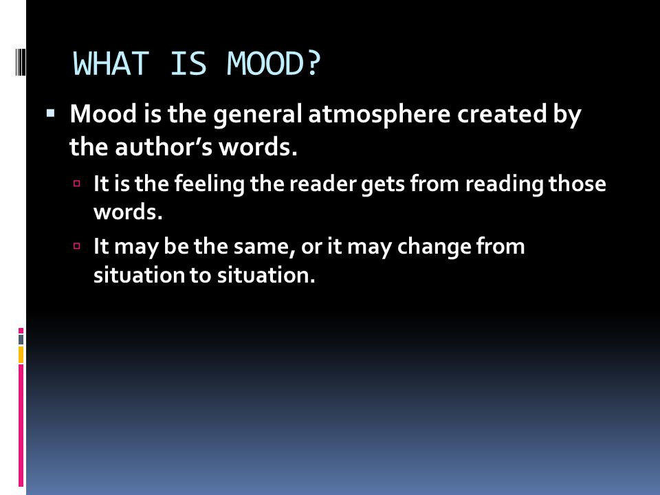 WHAT IS MOOD.  Mood is the general atmosphere created by the author's words.