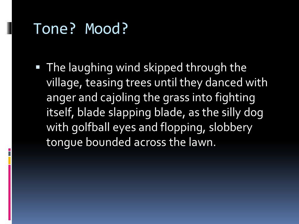 Tone? Mood?  The laughing wind skipped through the village, teasing trees until they danced with anger and cajoling the grass into fighting itself, b