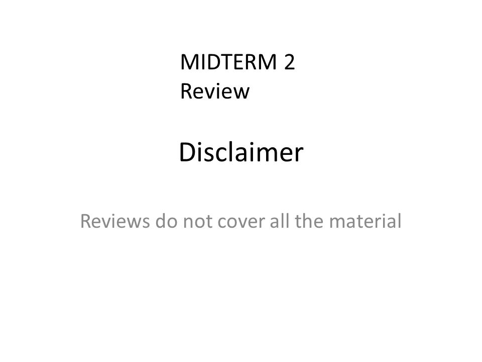 Disclaimer Reviews do not cover all the material MIDTERM 2 Review