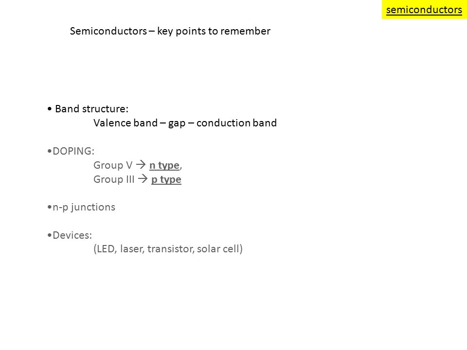 Semiconductors – key points to remember Band structure: Valence band – gap – conduction band DOPING: Group V  n type, Group III  p type n-p junctions Devices: (LED, laser, transistor, solar cell) semiconductors