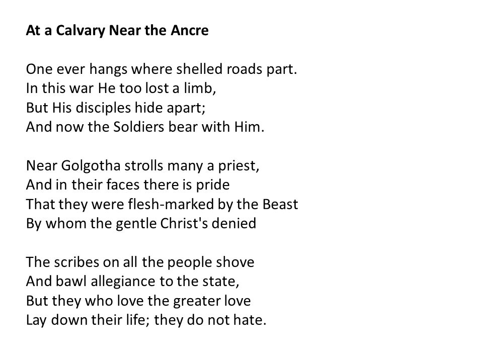 At a Calvary Near the Ancre One ever hangs where shelled roads part. In this war He too lost a limb, But His disciples hide apart; And now the Soldier
