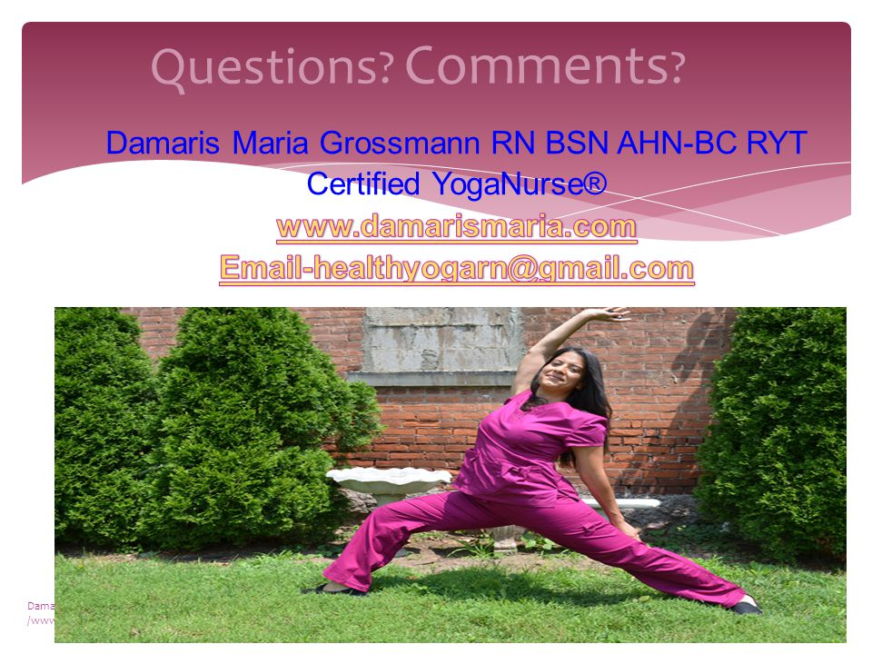 Questions Comments Damaris Maria Grossmann©2015 www.damarismaria.com with /www.yoganurse.com 17
