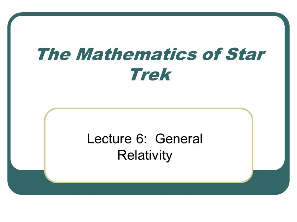 The Mathematics of Star Trek Lecture 6: General Relativity