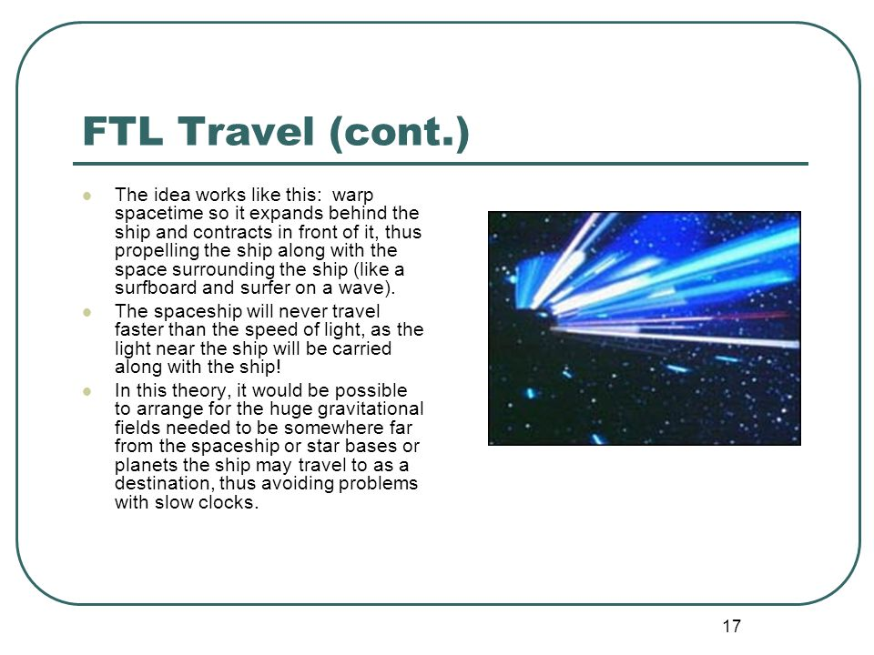 17 FTL Travel (cont.) The idea works like this: warp spacetime so it expands behind the ship and contracts in front of it, thus propelling the ship along with the space surrounding the ship (like a surfboard and surfer on a wave).