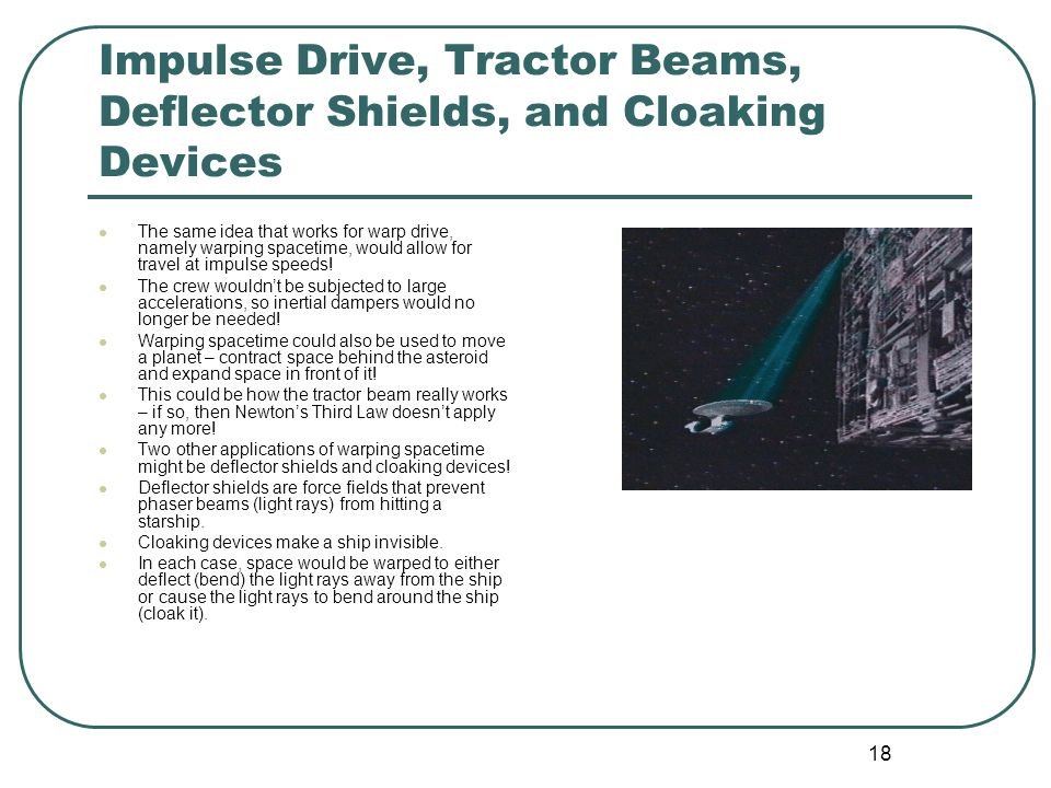 18 Impulse Drive, Tractor Beams, Deflector Shields, and Cloaking Devices The same idea that works for warp drive, namely warping spacetime, would allow for travel at impulse speeds.
