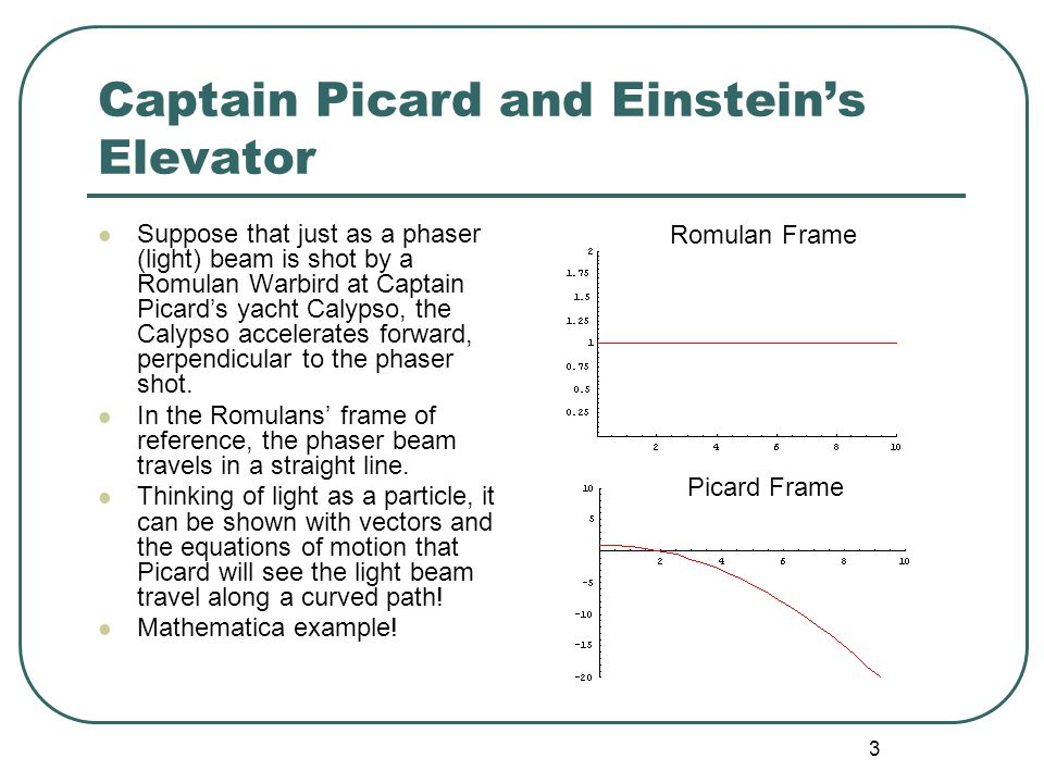 4 Captain Picard and Einstein's Elevator (cont.) If Picard's acceleration is the same as that due to gravity at the Earth's surface, then Picard will feel the same force pushing him back in his seat as he would due to the downward force of gravity at the Earth's surface.