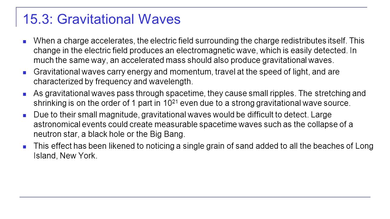 15.3: Gravitational Waves When a charge accelerates, the electric field surrounding the charge redistributes itself. This change in the electric field