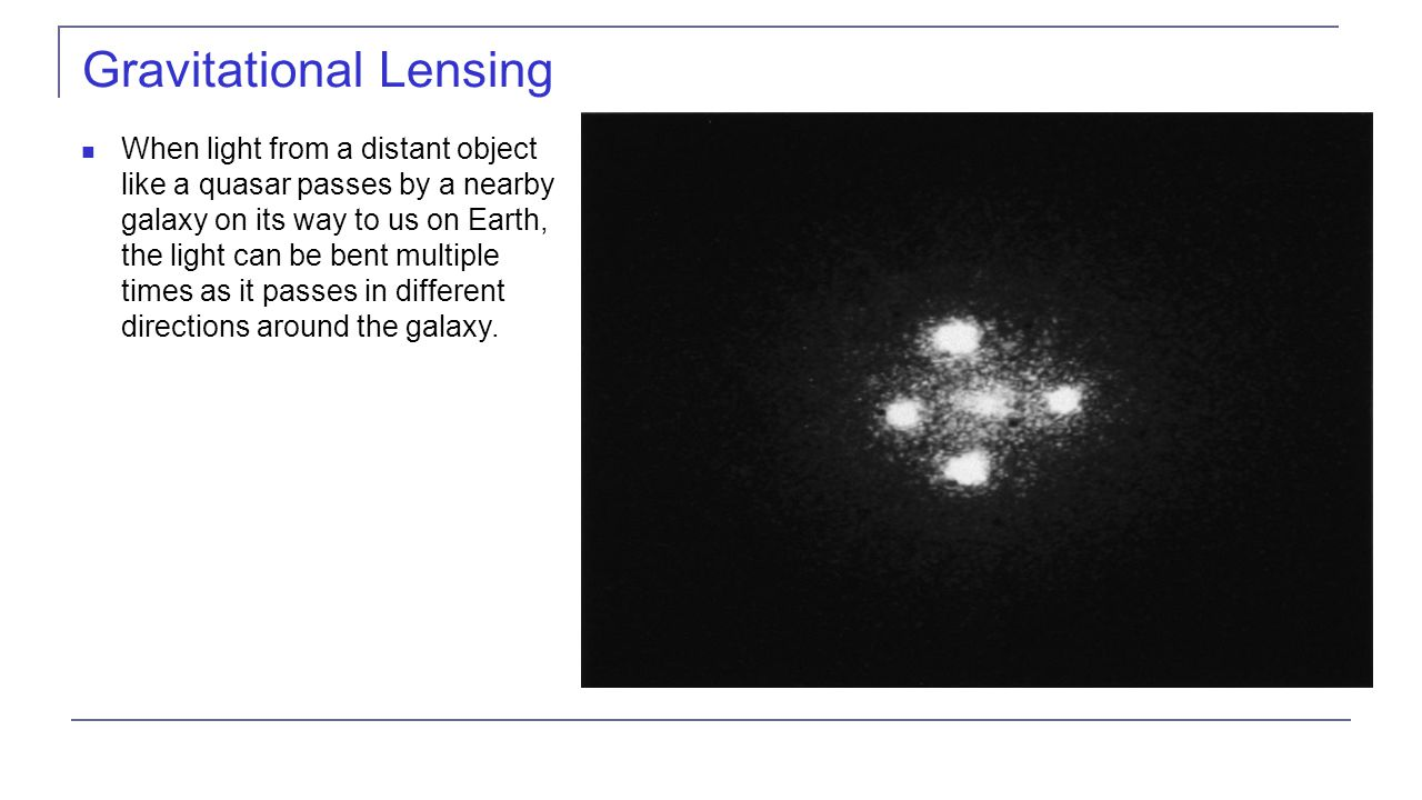 Gravitational Lensing When light from a distant object like a quasar passes by a nearby galaxy on its way to us on Earth, the light can be bent multiple times as it passes in different directions around the galaxy.