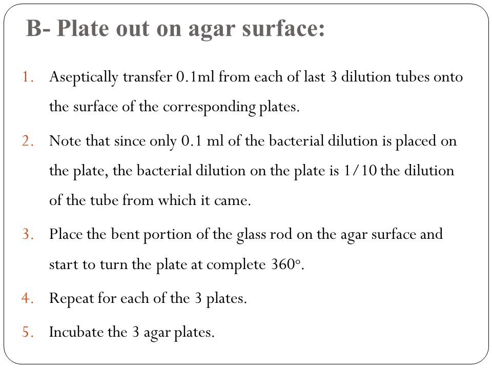 B- Plate out on agar surface: 1.Aseptically transfer 0.1ml from each of last 3 dilution tubes onto the surface of the corresponding plates. 2.Note tha