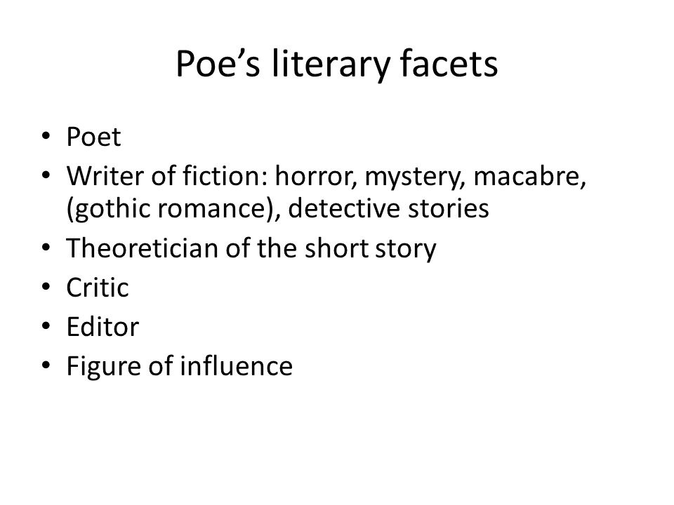 Poe's literary facets Poet Writer of fiction: horror, mystery, macabre, (gothic romance), detective stories Theoretician of the short story Critic Editor Figure of influence