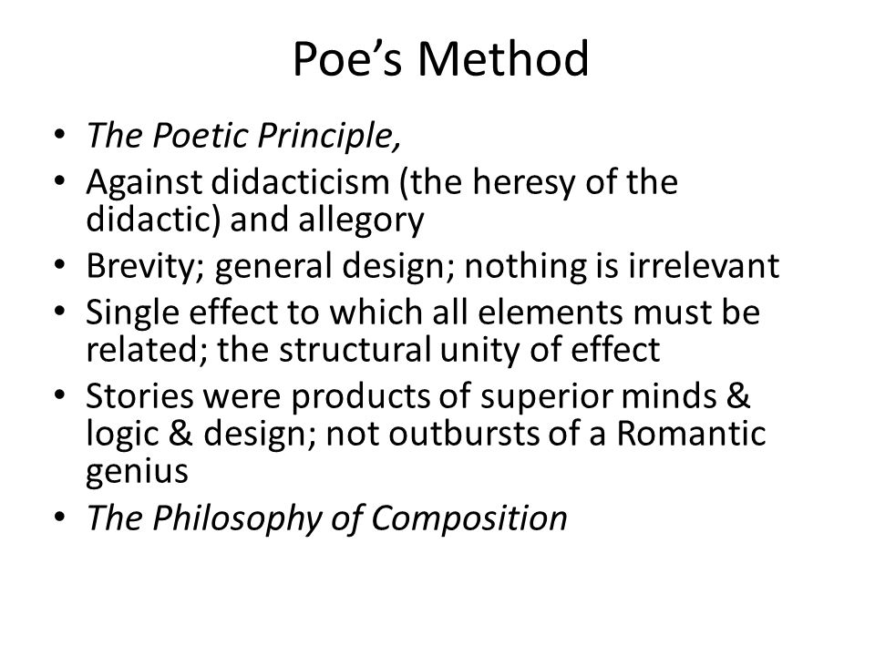 Poe's Method The Poetic Principle, Against didacticism (the heresy of the didactic) and allegory Brevity; general design; nothing is irrelevant Single effect to which all elements must be related; the structural unity of effect Stories were products of superior minds & logic & design; not outbursts of a Romantic genius The Philosophy of Composition