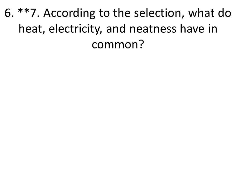 6. **7. According to the selection, what do heat, electricity, and neatness have in common?