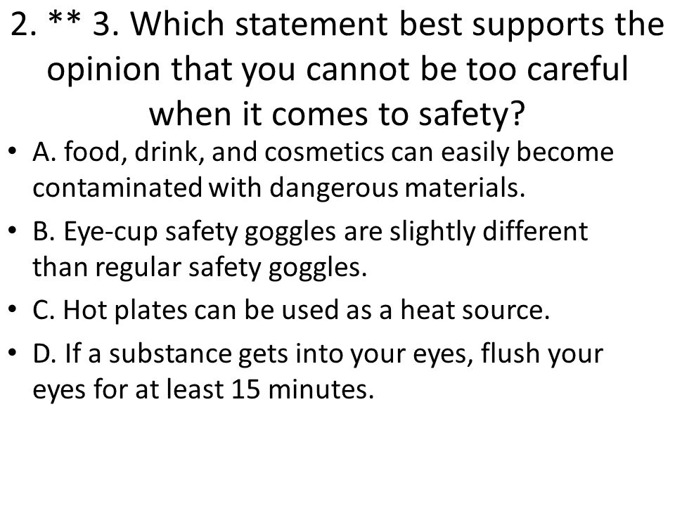 2. ** 3. Which statement best supports the opinion that you cannot be too careful when it comes to safety? A. food, drink, and cosmetics can easily be