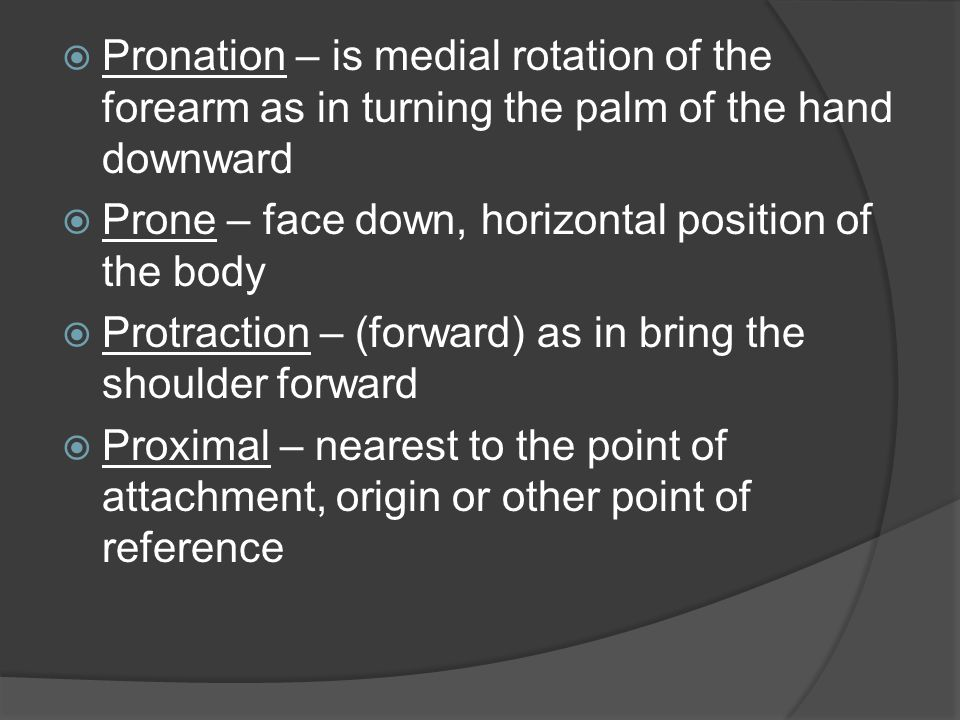  Pronation – is medial rotation of the forearm as in turning the palm of the hand downward  Prone – face down, horizontal position of the body  Pro