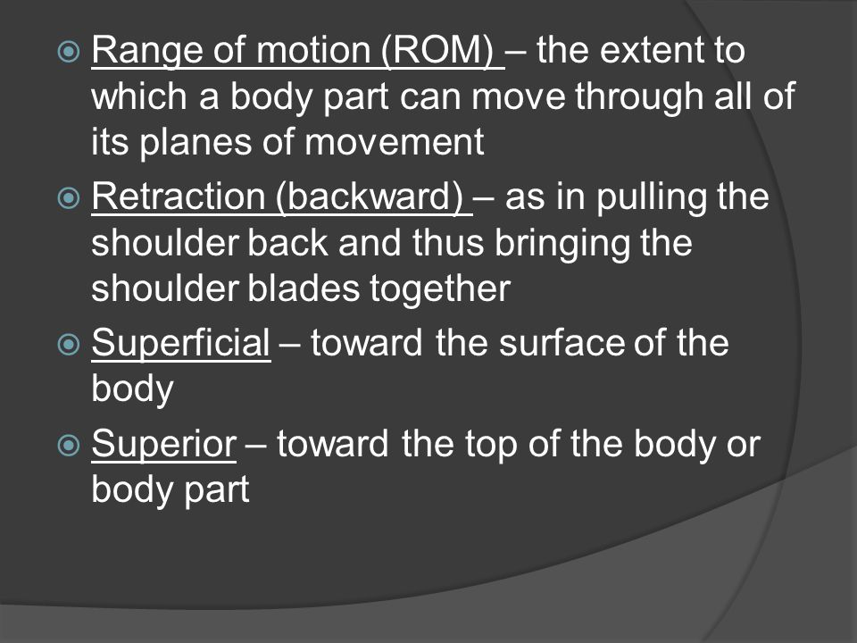  Range of motion (ROM) – the extent to which a body part can move through all of its planes of movement  Retraction (backward) – as in pulling the s