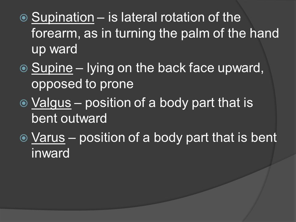 Supination – is lateral rotation of the forearm, as in turning the palm of the hand up ward  Supine – lying on the back face upward, opposed to pro
