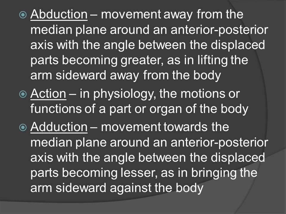  Abduction – movement away from the median plane around an anterior-posterior axis with the angle between the displaced parts becoming greater, as in