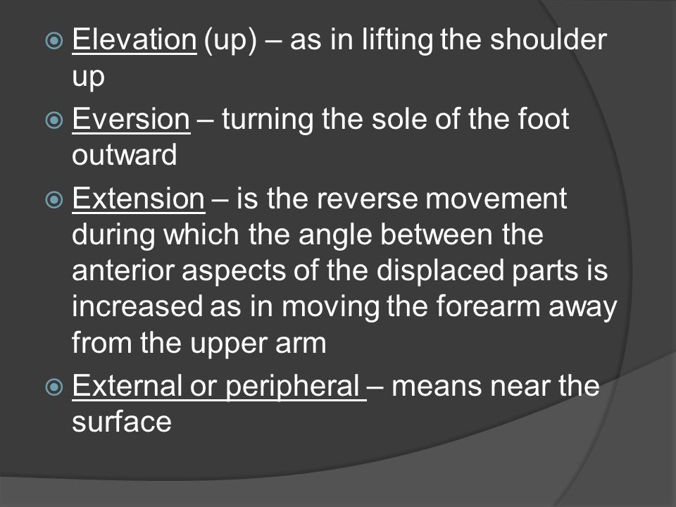  External rotation – turning outwardly or away from the midline of the body  Flexion – movement around a transverse axis in an anterior-posterior plane with the angle between the anterior aspects of the displaced parts becoming smaller as in bending the forearm toward the arm at the elbow joint  Hyper (prefix) – meaning too much  Hyperextension – in excess of normal extension