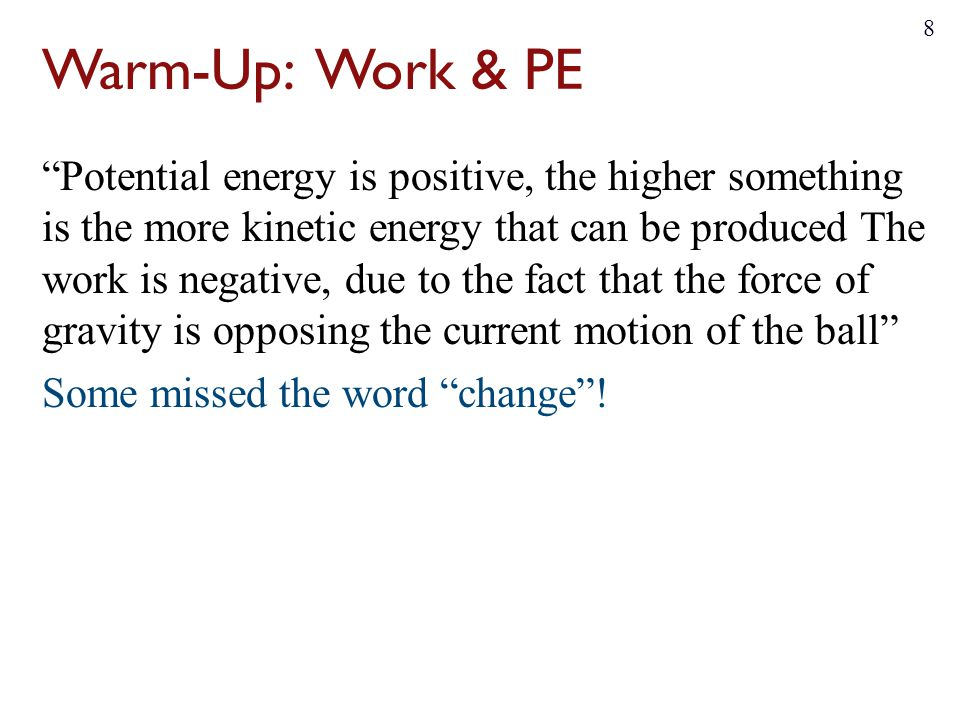 Warm-Up: Work & PE Potential energy is positive, the higher something is the more kinetic energy that can be produced The work is negative, due to the fact that the force of gravity is opposing the current motion of the ball Some missed the word change .