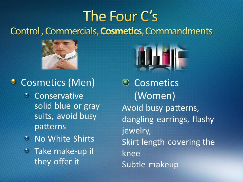 Cosmetics (Men) Conservative solid blue or gray suits, avoid busy patterns No White Shirts Take make-up if they offer it Cosmetics (Women) Avoid busy patterns, dangling earrings, flashy jewelry, Skirt length covering the knee Subtle makeup