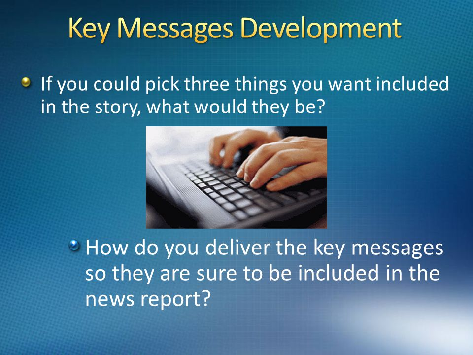 1 23 Key Messages Key Messages Everyone needs to have three message points to say What are yours?