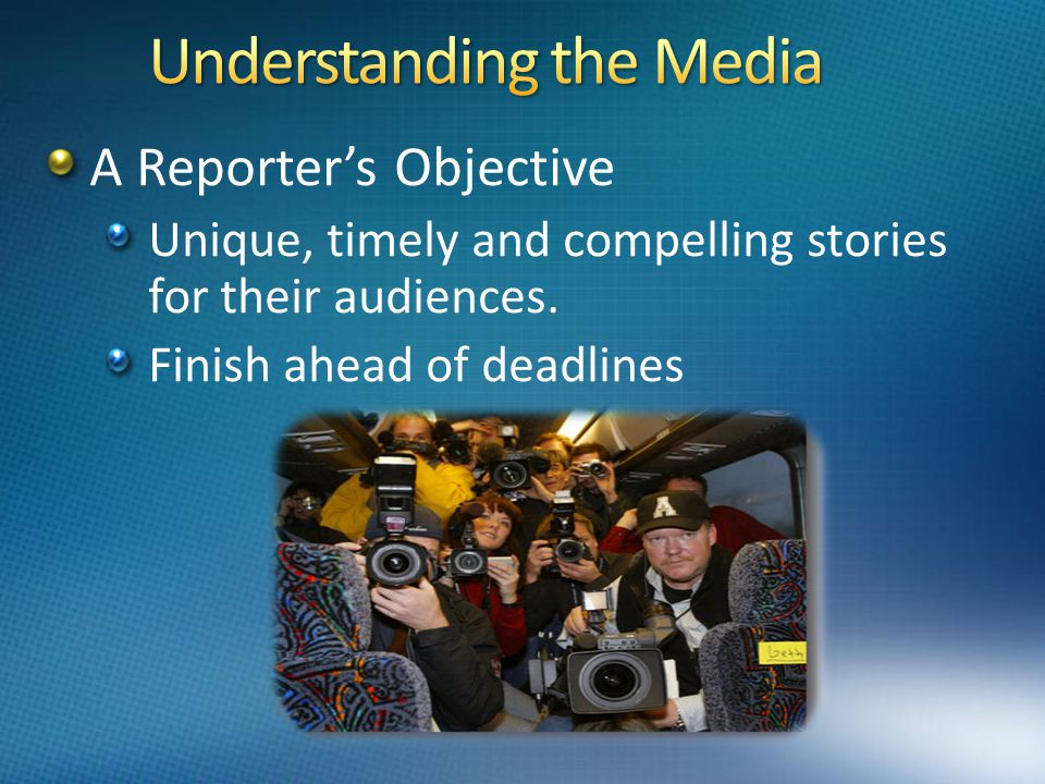 A Reporter's Objective Unique, timely and compelling stories for their audiences. Finish ahead of deadlines