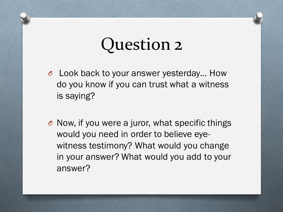 Question 2 O Look back to your answer yesterday… How do you know if you can trust what a witness is saying.