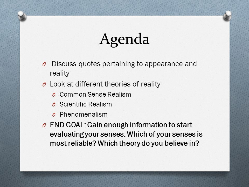 Agenda O Discuss quotes pertaining to appearance and reality O Look at different theories of reality O Common Sense Realism O Scientific Realism O Phenomenalism O END GOAL: Gain enough information to start evaluating your senses.