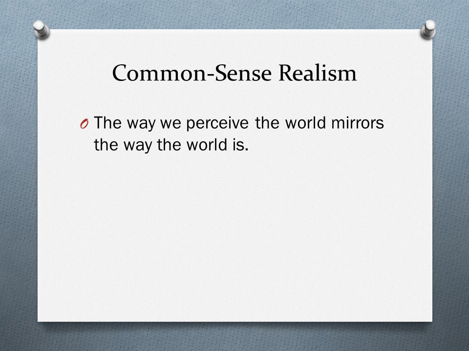 Common-Sense Realism O The way we perceive the world mirrors the way the world is.