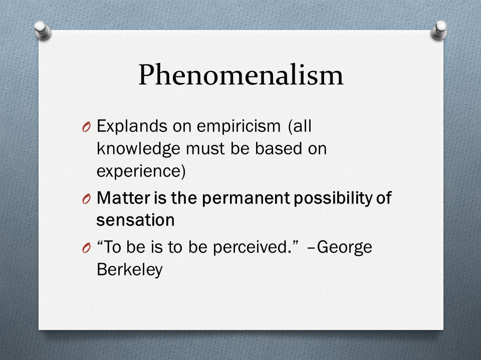 Phenomenalism O Explands on empiricism (all knowledge must be based on experience) O Matter is the permanent possibility of sensation O To be is to be perceived. –George Berkeley