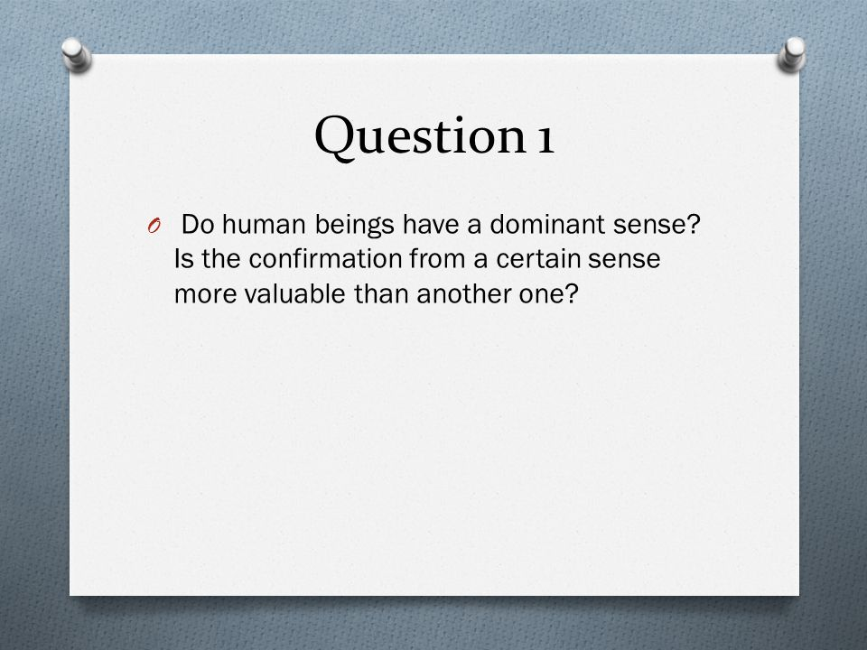 Question 1 O Do human beings have a dominant sense.
