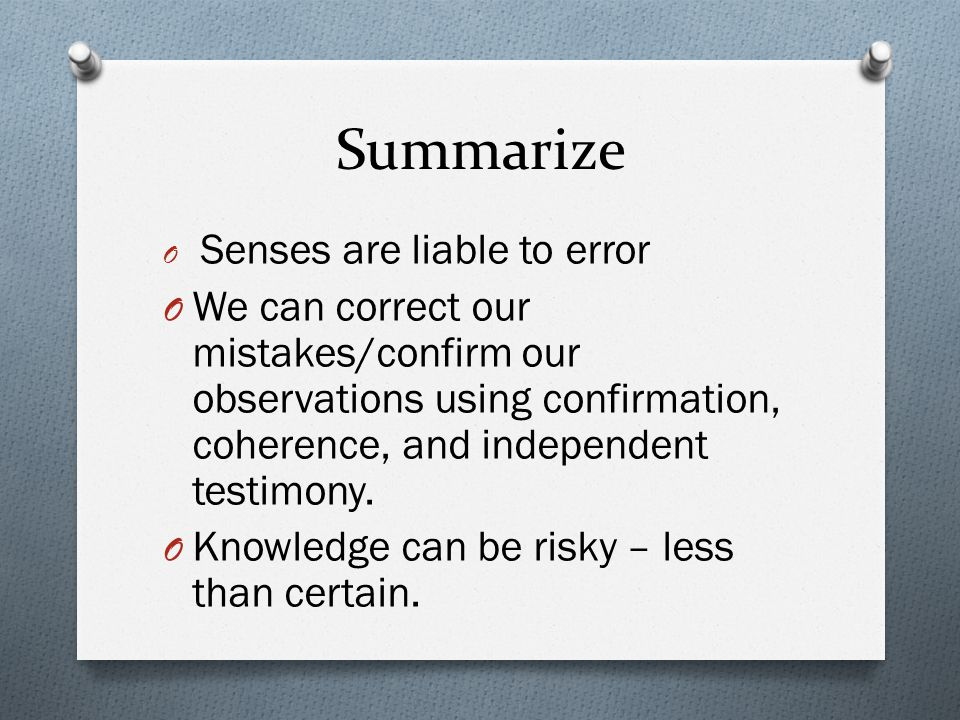Summarize O Senses are liable to error O We can correct our mistakes/confirm our observations using confirmation, coherence, and independent testimony.