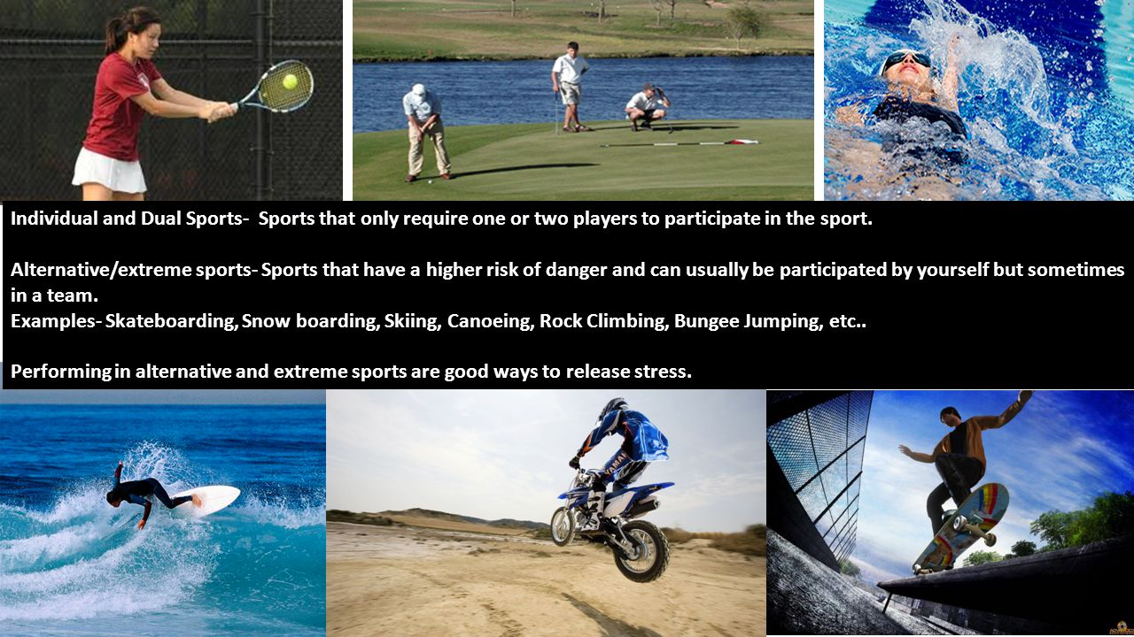 Individual and Dual Sports- Sports that only require one or two players to participate in the sport. Alternative/extreme sports- Sports that have a hi