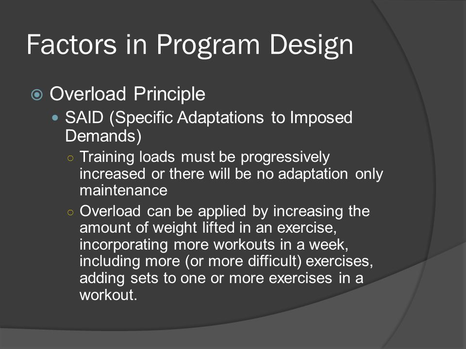 Factors in Program Design  Overload Principle SAID (Specific Adaptations to Imposed Demands) ○ Training loads must be progressively increased or there will be no adaptation only maintenance ○ Overload can be applied by increasing the amount of weight lifted in an exercise, incorporating more workouts in a week, including more (or more difficult) exercises, adding sets to one or more exercises in a workout.