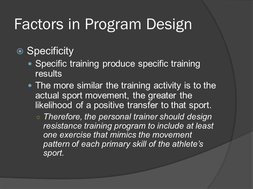 Factors in Program Design  Specificity Specific training produce specific training results The more similar the training activity is to the actual sport movement, the greater the likelihood of a positive transfer to that sport.