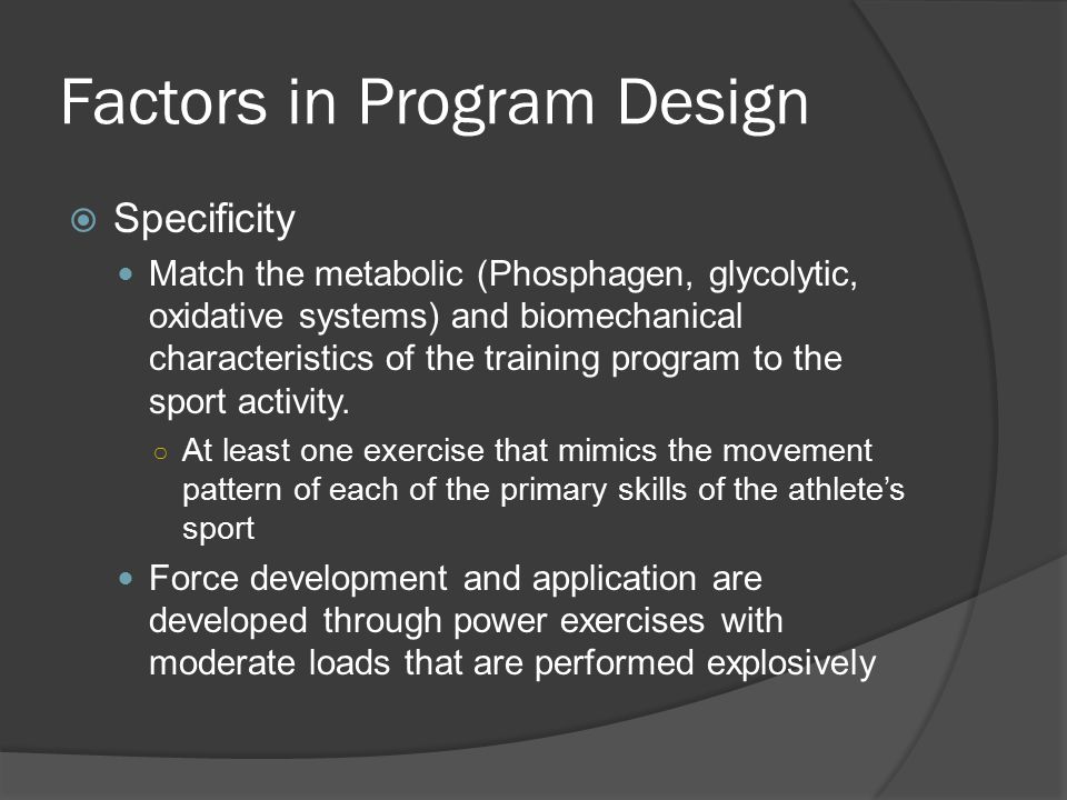Specificity (Table 23.1)  Sport specific exercises examples Ball dribbling and passing Chest pass, reverse curl, close-grip bench press, triceps pushdown, depth push-up Ball kickingSplit squat, split squat jump, cable hip abduction/adduction, leg raise Freestyle swimmingLat Pulldown, forward lunge, bent over lateral raise, standing long jump, double-leg vertical jump JumpingPower clean, jerk, back squat, double-leg tuck jump, jump to box, front barrier hop Racket StrokeDumbbell fly, reverse fly, wrist curl, wrist supination, wrist pronation RowingAngled leg press, low pulley row, barbell bent-over row, double-leg tuck jump, bent knee sit-up, 45 degree sit-up Running/SprintingLunge, box step-up, single-leg straight-leg deadlift, power clean, butt kicker, stationary arm swing, downhill sprint, partner-assisted towing, uphill sprint, partner assisted sprinting Throwing/PitchingDumbbell pullover, triceps extension, front raise, shoulder internal/external rotation Sport SkillRelated sport-specific exercises