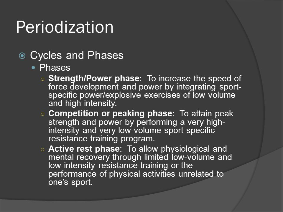 Periodization  Cycles and Phases Phases ○ Strength/Power phase: To increase the speed of force development and power by integrating sport- specific power/explosive exercises of low volume and high intensity.